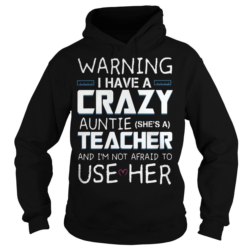 Warning I Have A Crazy Auntie She's A Teacher And I'm Not Afraid To Use Her Hoodie