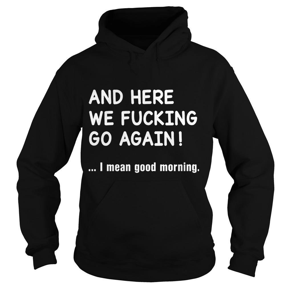 And Here We Fucking Go Again I Mean Good Morning Hoodie