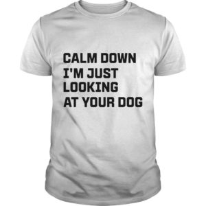 Calm Down I'm Just Looking At Your Dog Shirt