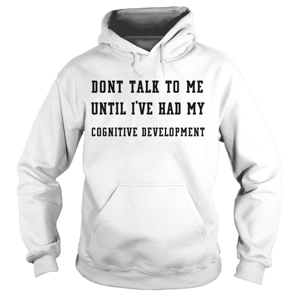 Dont Talk To Me Until I've Had My Cognitive Development Hoodie