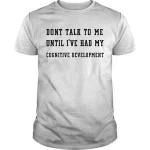 Dont Talk To Me Until I've Had My Cognitive Development Shirt