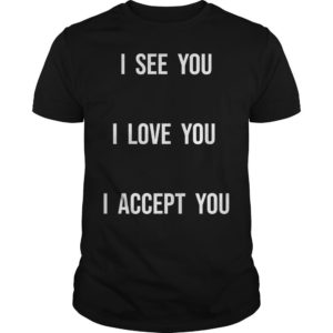 Fort Wayne Pride I See You I Love You I Accept You Shirt