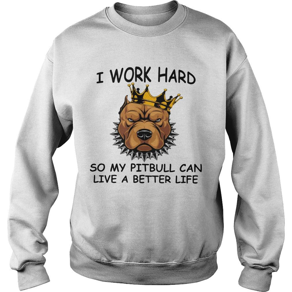 I Work Hard So My Pitbull Can Live A Better Life Sweater