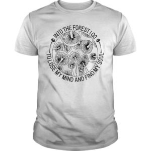 Mushroom Into The Forest I Go To Lose My Mind And Find My Soul Shirt