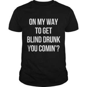 On My Way To Get Blind Drunk You Comin'