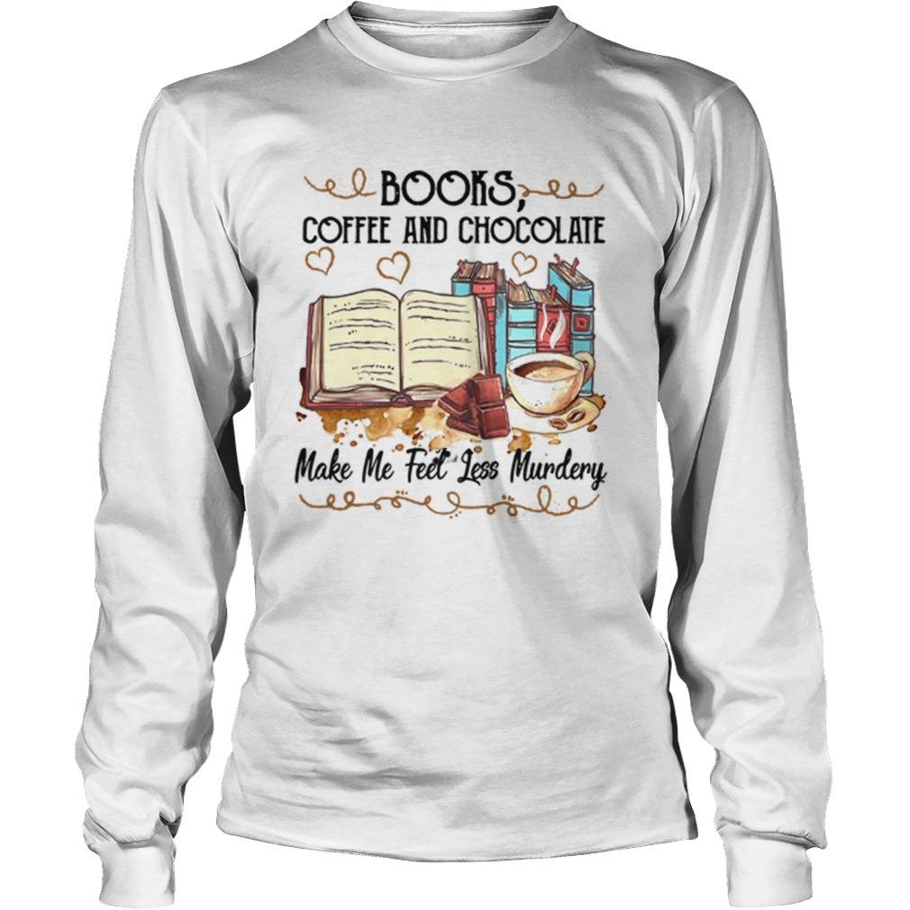 Books Coffee And Chocolate Make Me Feel Less Murdery Longsleeve