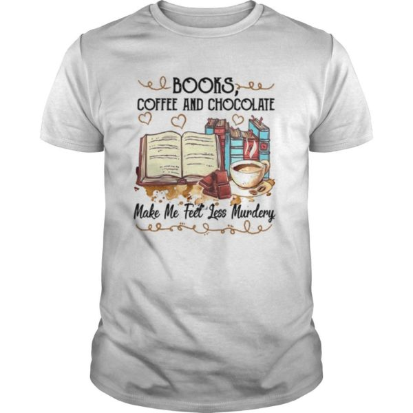 Books Coffee And Chocolate Make Me Feel Less Murdery Shirt