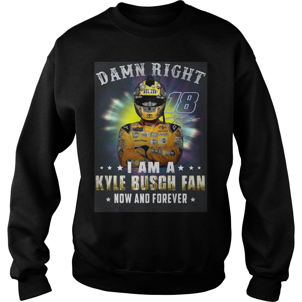 Damn Right I Am A Kyle Busch Fan Now And Forever Sweater
