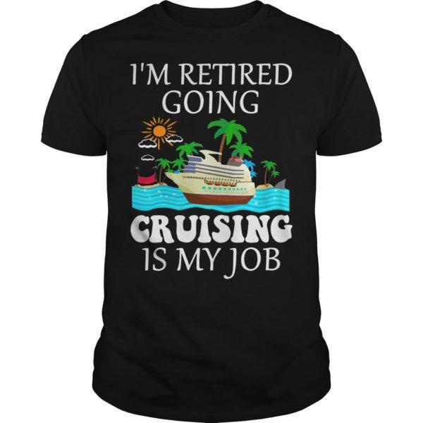 I'm Retired Going Cruising Is My Job Shirt