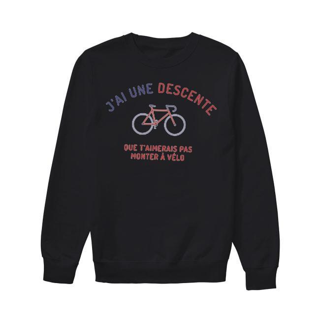 J'ai Une Descente Que T'aimerais Pas Monter À Vélo Sweater