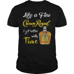 Like A Fine Crown Royal I Get Better With Time