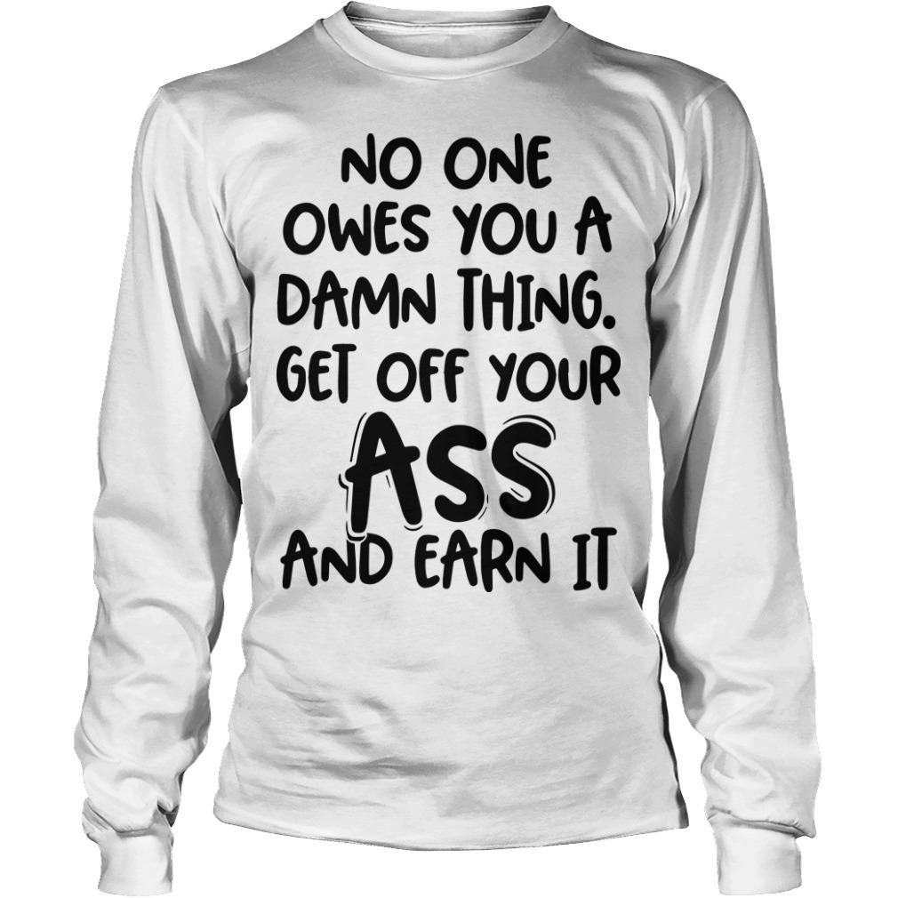 No One Owes You A Damn Thing Get Off Your Ass And Earn It Longsleeve