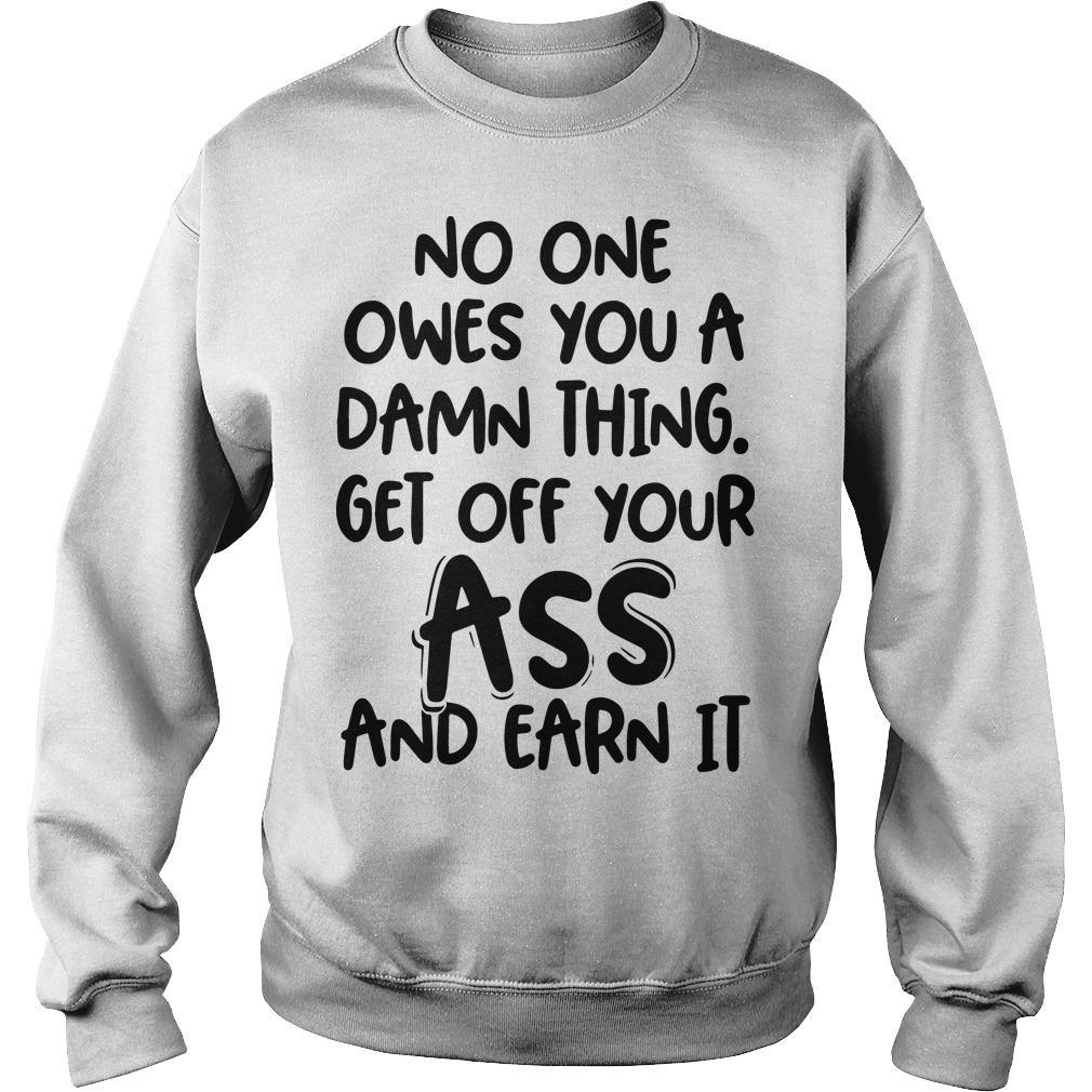 No One Owes You A Damn Thing Get Off Your Ass And Earn It Sweater
