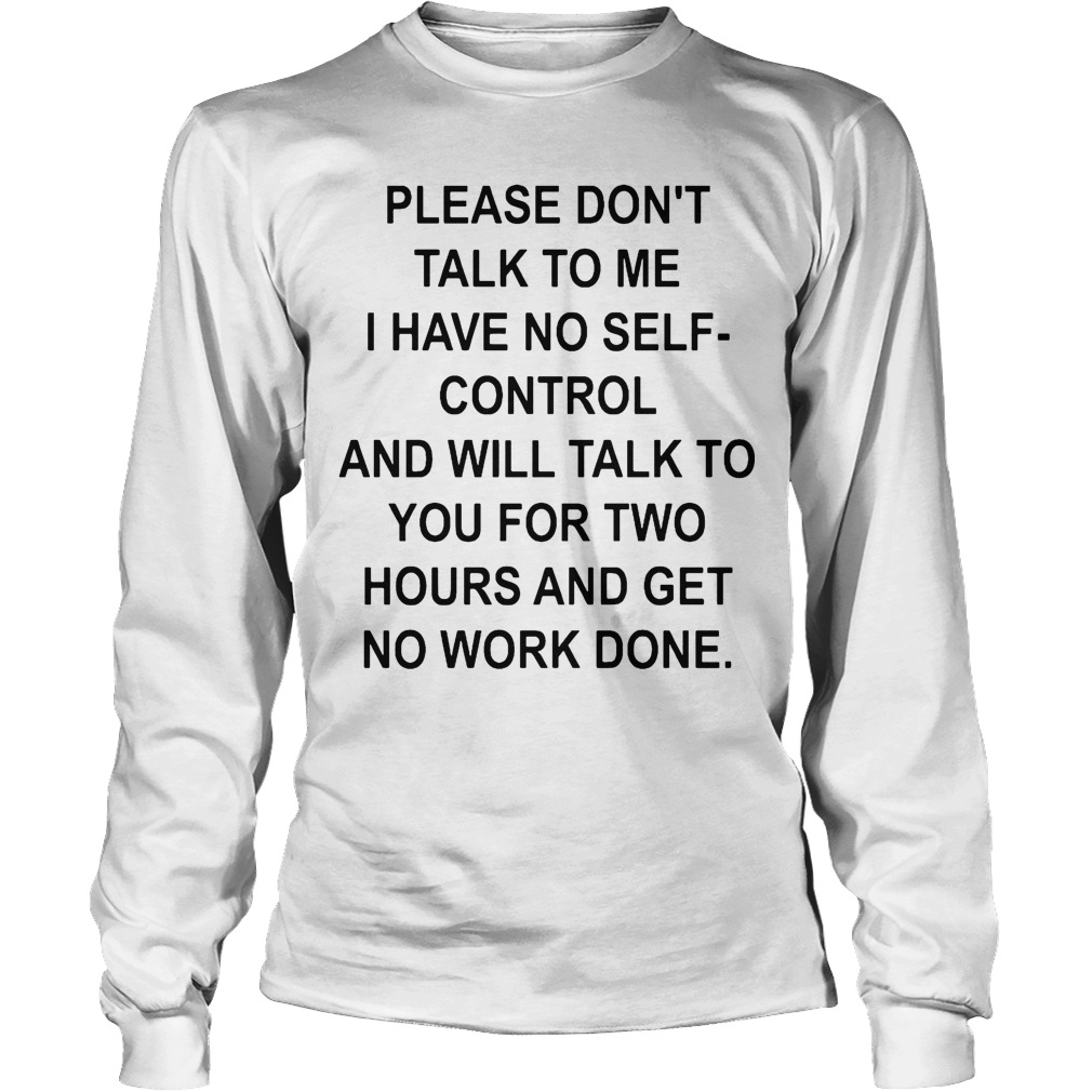 Please Don't Talk To Me I Have No Self-control And Will Talk To You For Two Hours Longsleeve