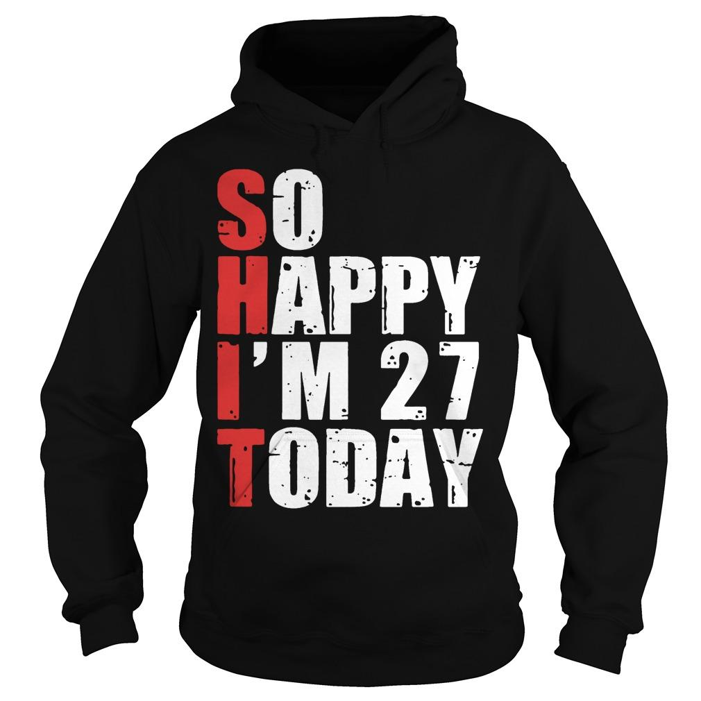Shit So Happy I'm 27 Today Hoodie