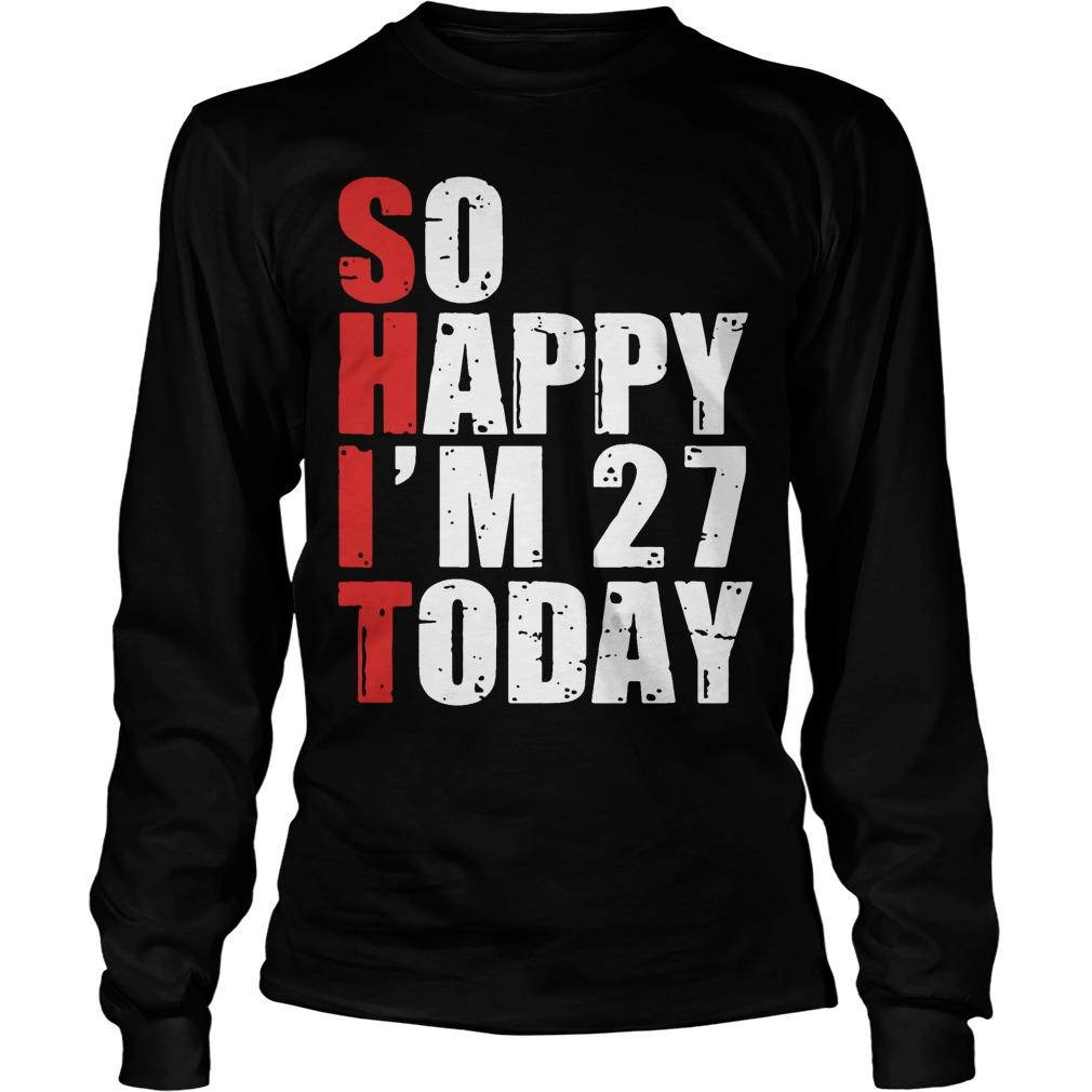 Shit So Happy I'm 27 Today Longsleeve