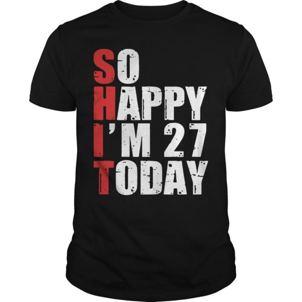 Shit So Happy I'm 27 Today Shirt