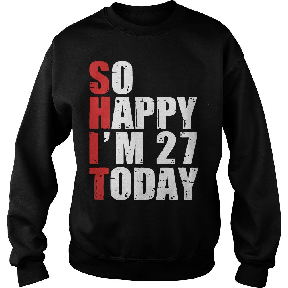 Shit So Happy I'm 27 Today Sweater