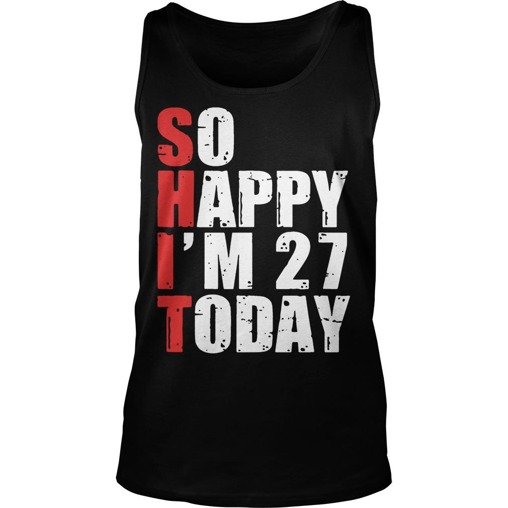 Shit So Happy I'm 27 Today Tank Top