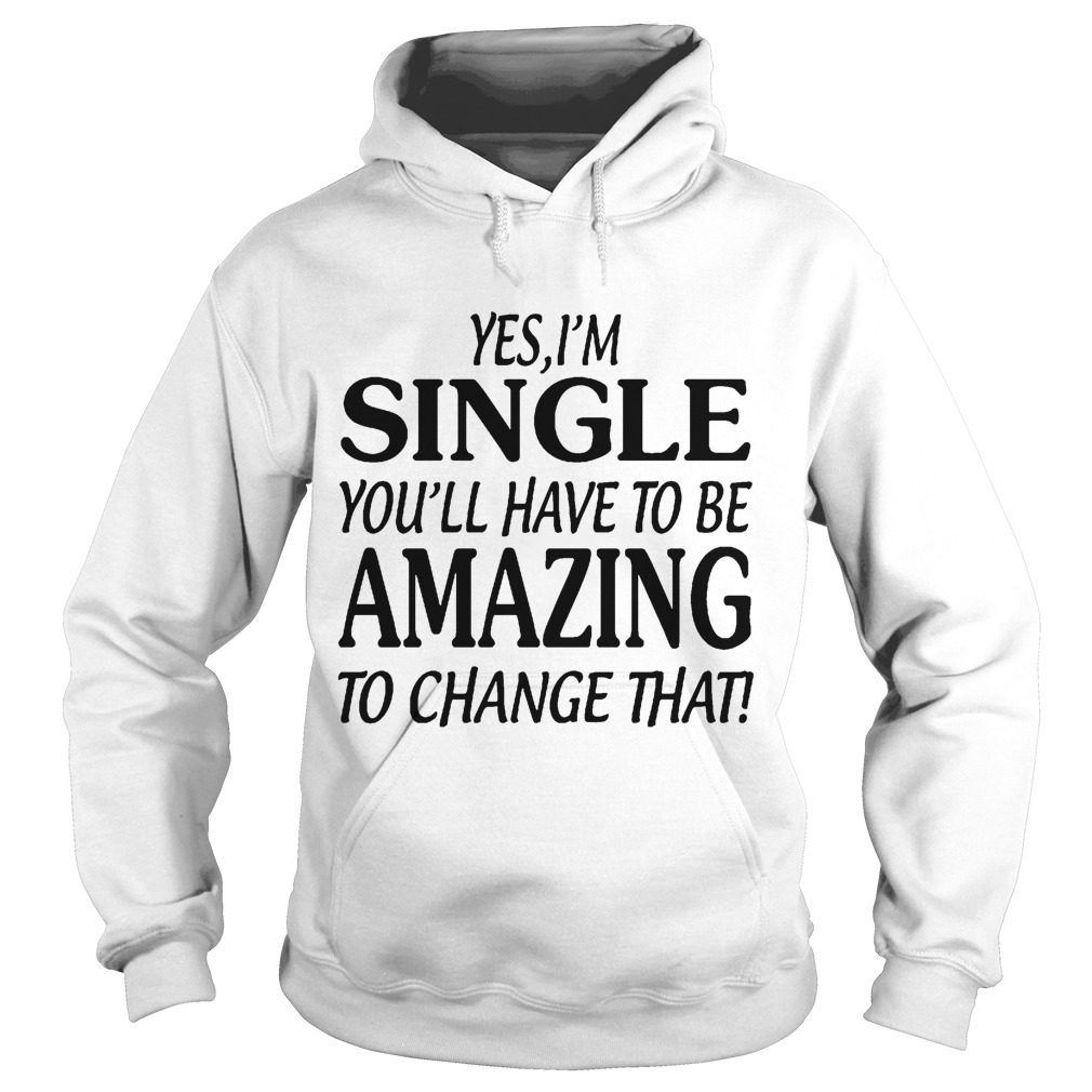 Yes I'm Single You'll Have To Be Amazing To Chage That Hoodie