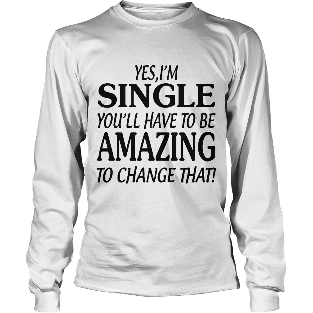 Yes I'm Single You'll Have To Be Amazing To Chage That Longsleeve