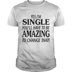Yes I'm Single You'll Have To Be Amazing To Chage That
