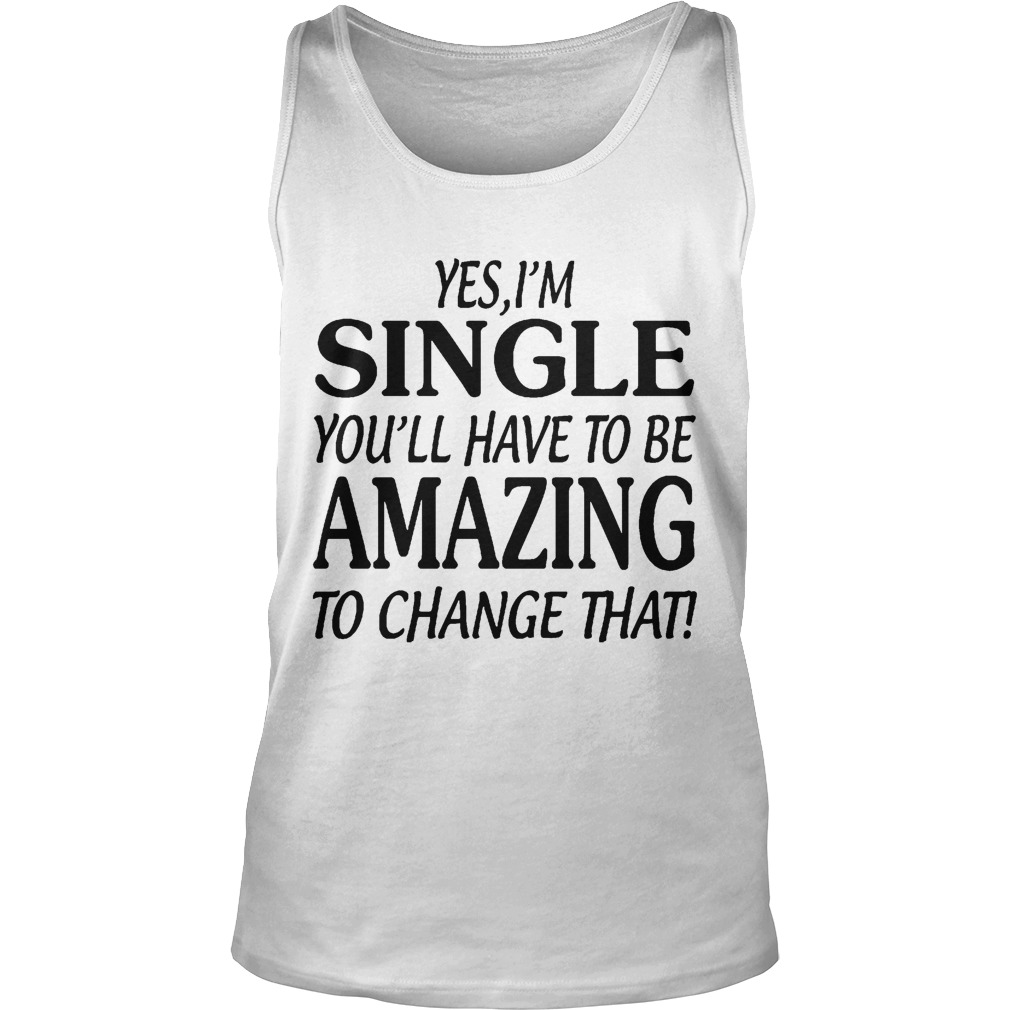 Yes I'm Single You'll Have To Be Amazing To Chage That Tank Top