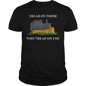 Bulldozer Tread On Those Who Tread On You Shirt