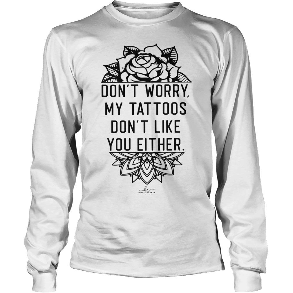 Don't Worry My Tattoos Don't Like You Either Longsleeve