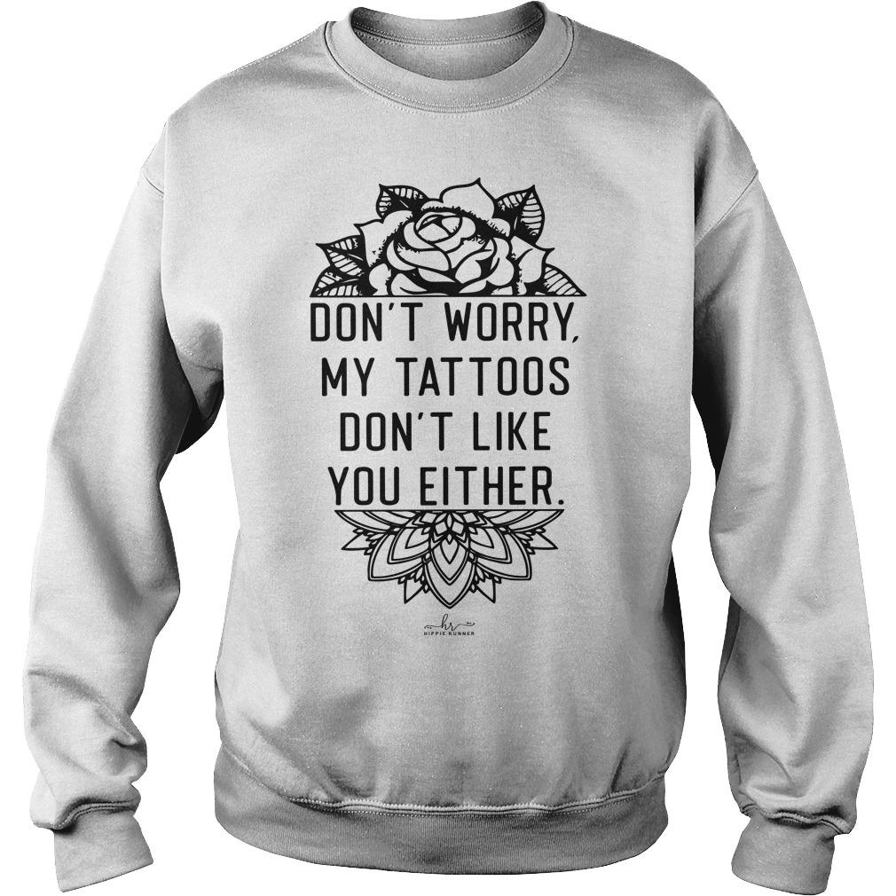 Don't Worry My Tattoos Don't Like You Either Sweater