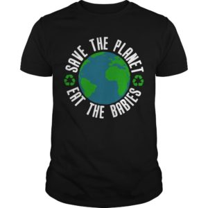 Earth Save The Planet Eat The Babies Shirt
