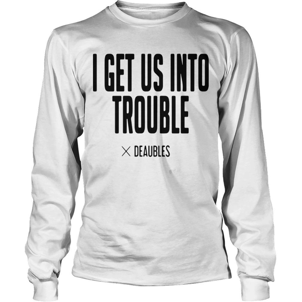I Get Us Into Trouble Deaubles Longsleeve