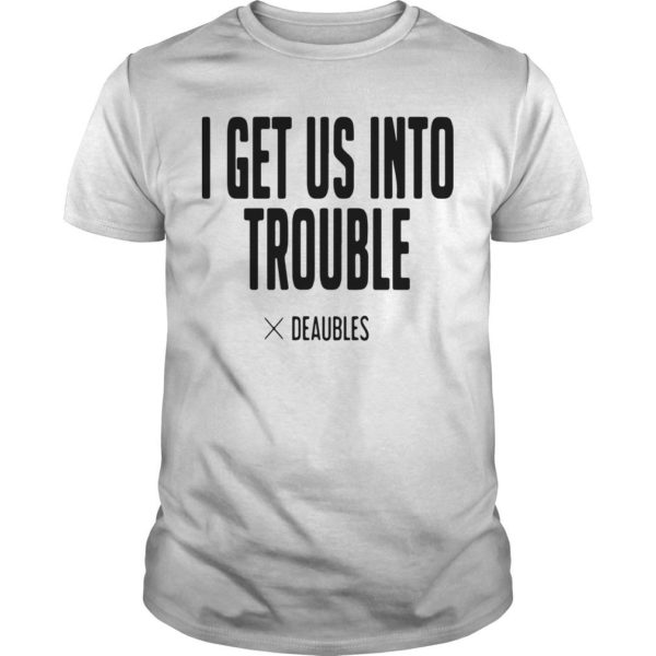 I Get Us Into Trouble Deaubles Shirt