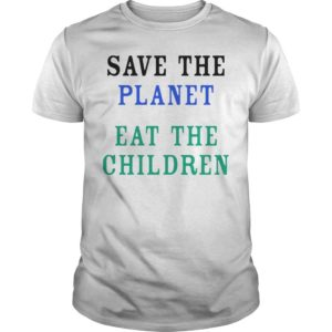 Save The Planet Eat The Children Shirt