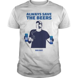 Bud Light Always Save The Beers Shirt