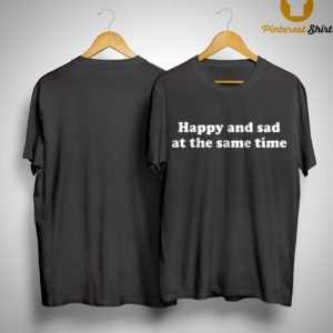 Happy And Sad At The Same Time Shirt