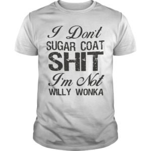 I Don't Sugar Coat Shit I'm Not Willy Wonka Shirt