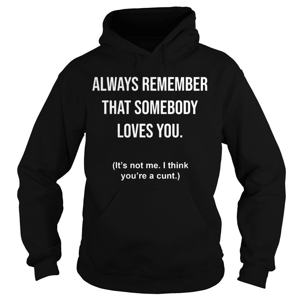 Always Remember That Somebody Loves You It's Not Me I Think You're A Cunt Hoodie
