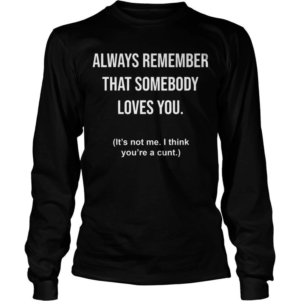 Always Remember That Somebody Loves You It's Not Me I Think You're A Cunt Longsleeve