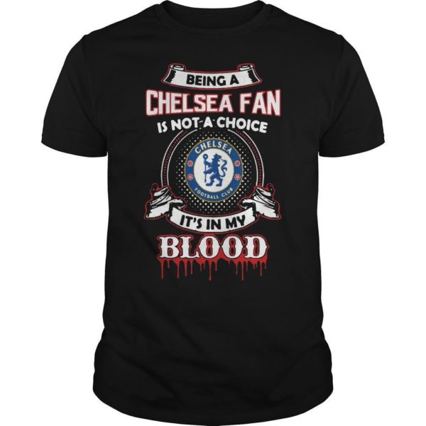 Being A Chelsea Fan Is Not A Choice It's In My Blood Shirt