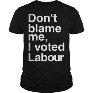 Don't Blame Me I Voted Labour Shirt