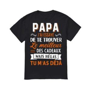 Papa J'ai Essayé De Te Trouver Le Meilleur Des Cadeaux Mais Hélas Tu M'as Déjà Shirt