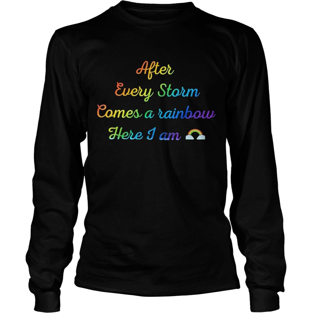 After Every Storm Comes A Rainbow Here I Am Longsleeve