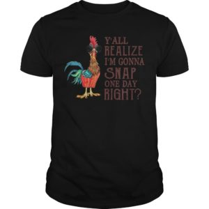 Chicken Y'all Realize I'm Gonna Snap One Day Right Shirt