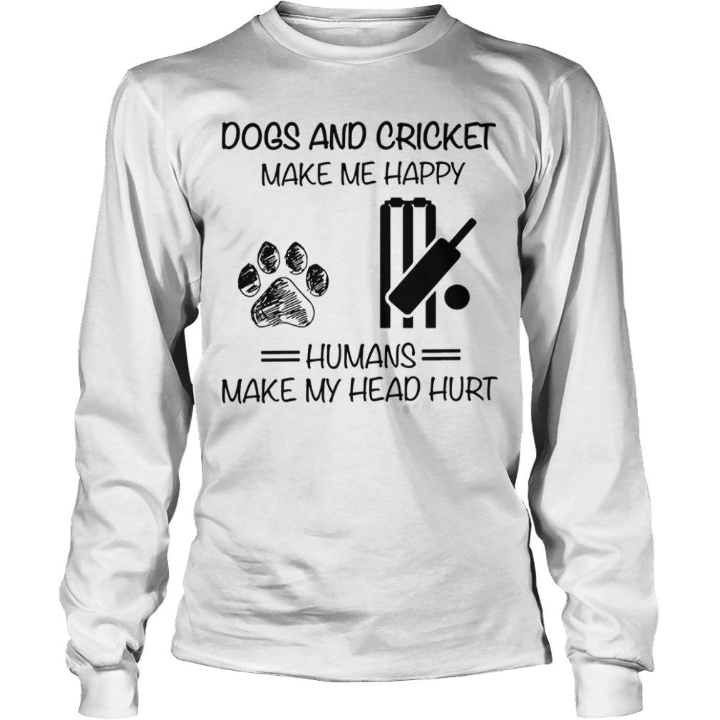Dogs And Cricket Make Me Happy Humans Make My Head Hurt Longsleeve
