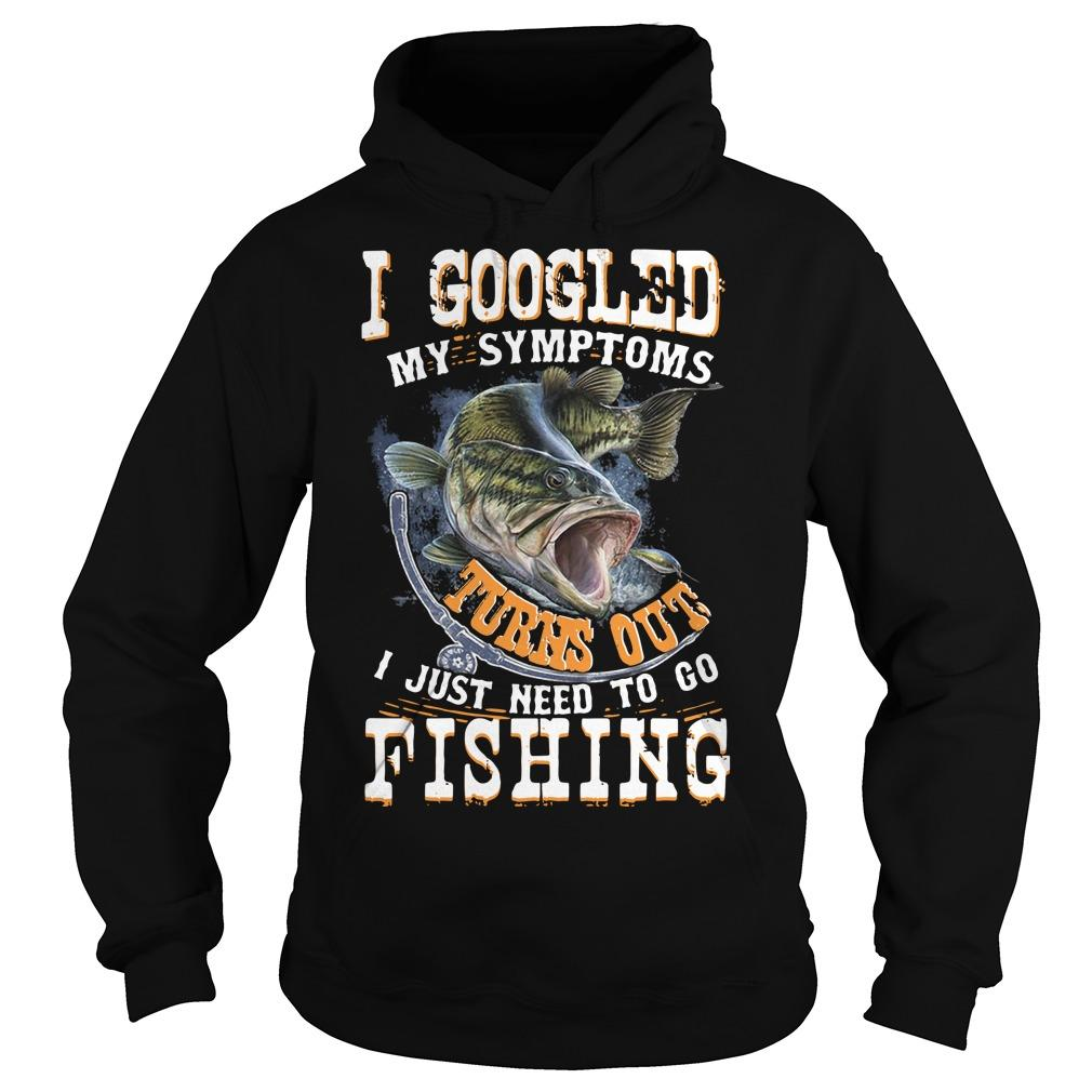 I Googled My Symptoms Turns Out I Just Need To Go Fishing Hoodie