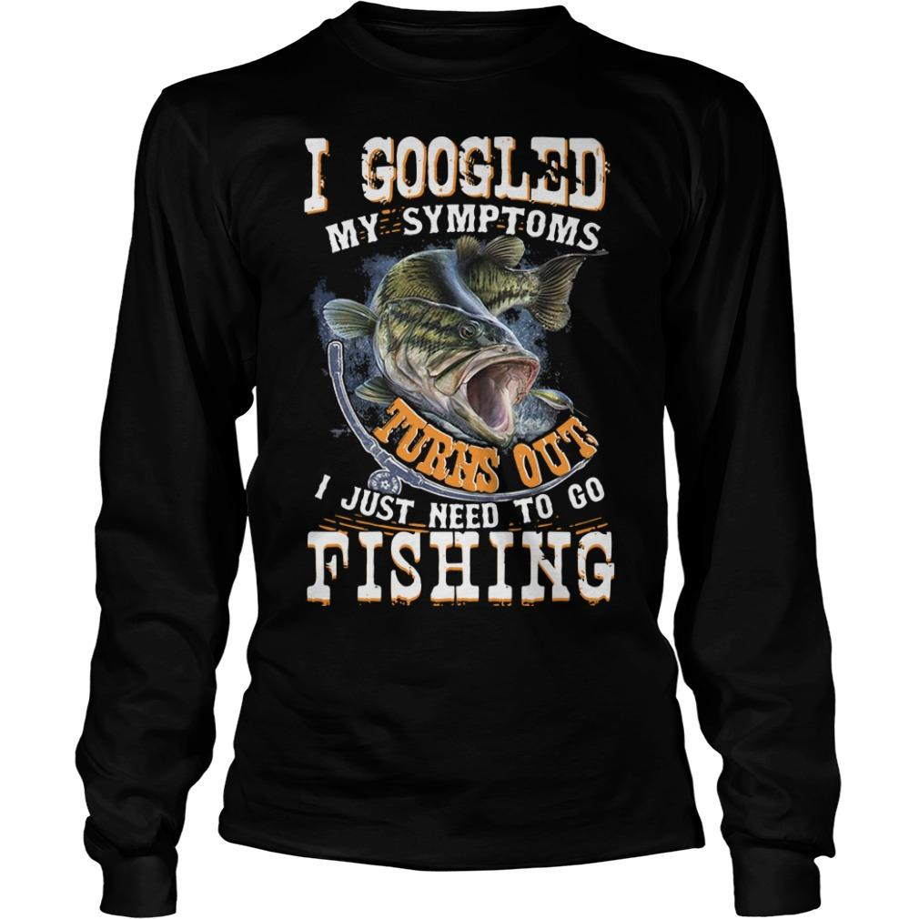 I Googled My Symptoms Turns Out I Just Need To Go Fishing Longsleeve