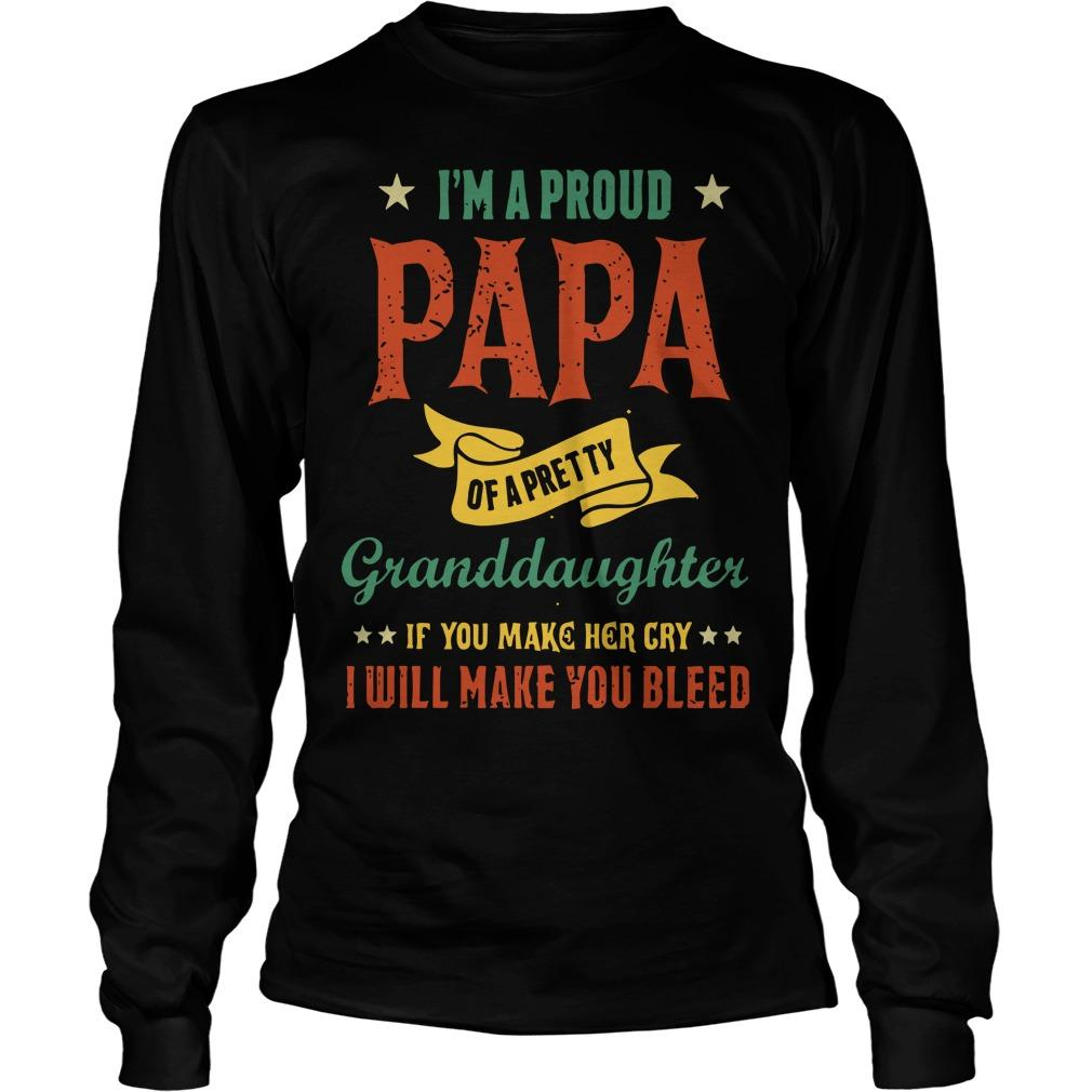 I'm A Proud Papa Of A Pretty Granddaughter If You Make Her Cry I Will Make You Bleed Longsleeve