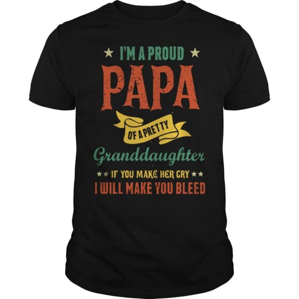 I'm A Proud Papa Of A Pretty Granddaughter If You Make Her Cry I Will Make You Bleed Shirt