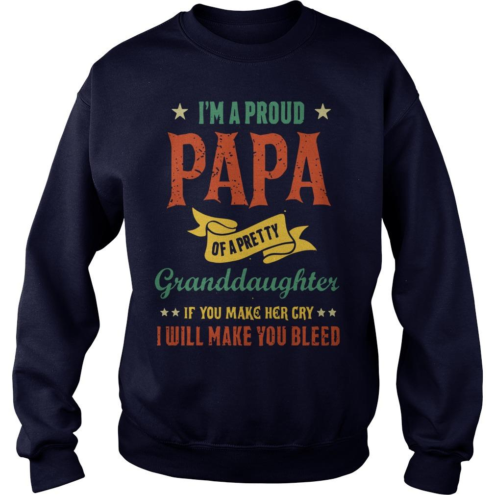 I'm A Proud Papa Of A Pretty Granddaughter If You Make Her Cry I Will Make You Bleed Sweater